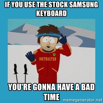 you're gonna have a bad time guy - IF YOU USE THE STOCK SAMSUNG KEYBOARD you're gonna have a bad time