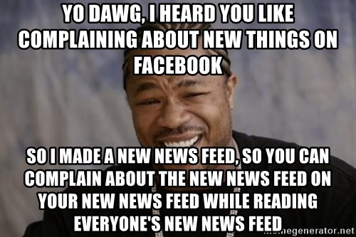 xzibit-yo-dawg - Yo dawg, i heard you like complaining about new things on facebook so i made a new news feed, so you can complain about the new news feed on your new news feed while reading everyone's new news feed