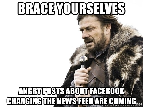 Winter is Coming - BRACE YOURSELVES ANGRY POSTS ABOUT FACEBOOK CHANGING THE NEWS FEED ARE COMING