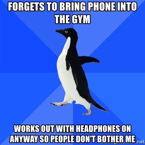 Socially Awkward Penguin - forgets to bring phone into the gym works out with headphones on anyway so people don't bother me
