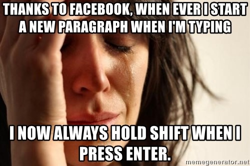 First World Problems - thanks to facebook, when ever i start a new paragraph when i'm typing i now always hold shift when i press enter.