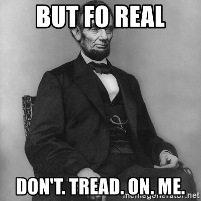 Abraham Lincoln  - But Fo Real Don't. Tread. on. me.