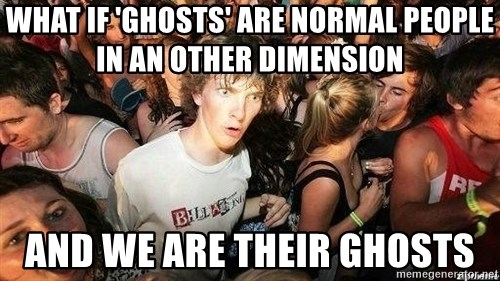 -Sudden Clarity Clarence - What if 'Ghosts' are normal people in an other dimension And we are their ghosts