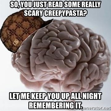 Scumbag Brain - So, you just read some really scary creepypasta? Let me keep you up all night remembering it.
