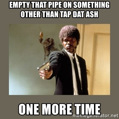 doble dare you  - empty that pipe on something other than Tap dat ash One more time