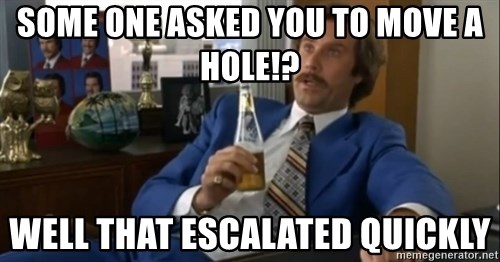 well that escalated quickly  - SOME ONE ASKED YOU TO MOVE A HOLE!? Well that escalated quickly