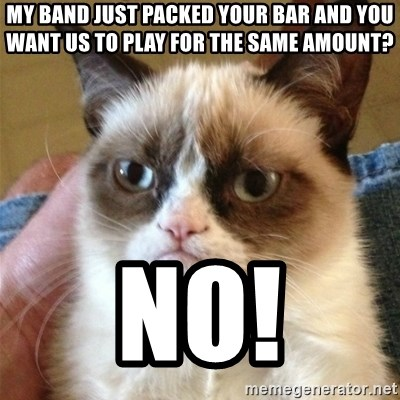 Grumpy Cat  - my band just packed your bar and you want us to play for the same amount? no!