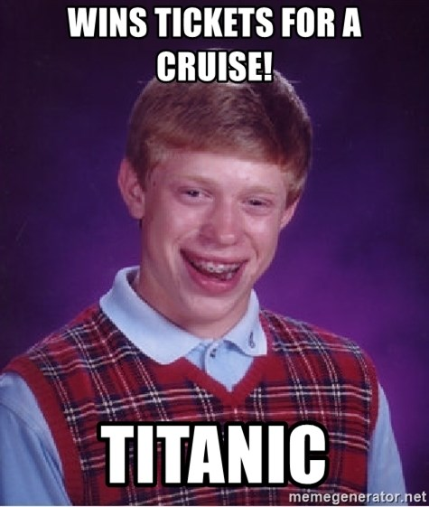 Bad Luck Brian - Wins tickets for a cruise! titanic