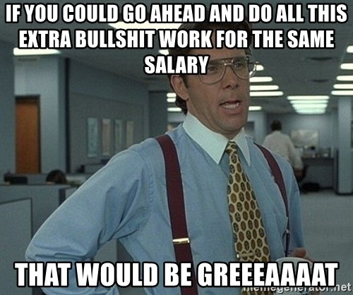 Office Space That Would Be Great - if you could go ahead and do all this extra bullshit work for the same salary that would be greeeaaaat