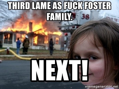 Disaster Girl - third lame as fuck foster family. next!