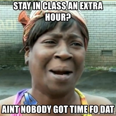 Ain't Nobody got time fo that - Stay in class an extra hour? aint nobody got time fo dat