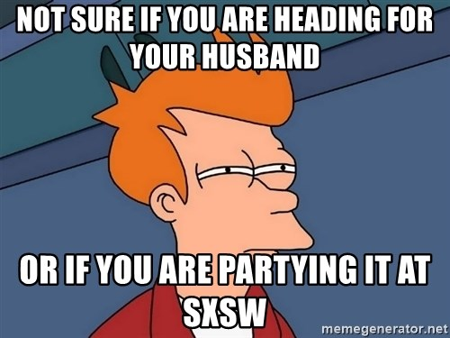 Futurama Fry - Not sure if you are heading for your husband or if you are partying it at sxsw