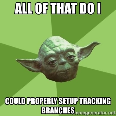 Advice Yoda Gives - all of that do I could properly setup tracking branches