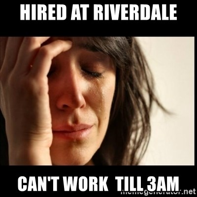 First World Problems - hired at Riverdale  can't work  till 3am