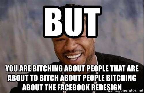 Yo Dawg - BUT You are bitching about people that are about to bitch about people bitching about the facebook redesign