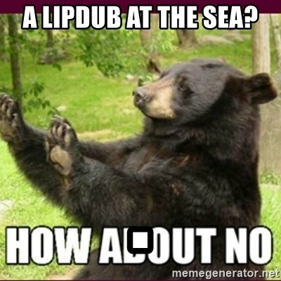 How about no bear - A LIPDUB AT THE SEA? .