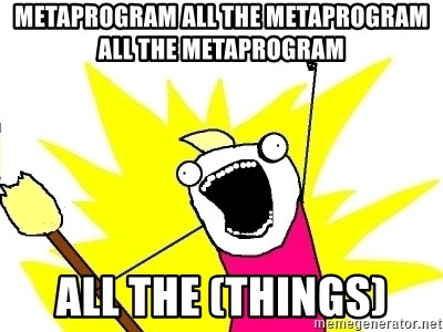 X ALL THE THINGS - metaprogram all the metaprogram all the metaprogram all the (things)