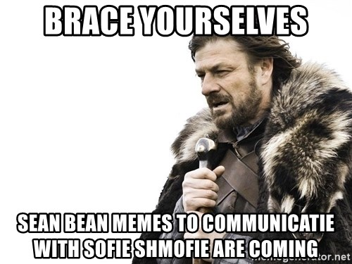 Winter is Coming - brace yourselves Sean Bean memes to communicatie with sofie shmofie are coming