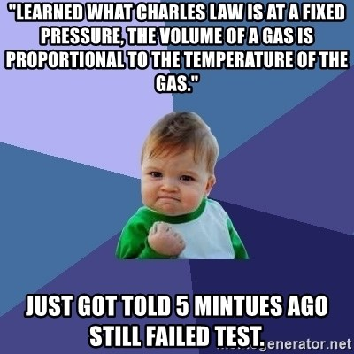 "Success Kid - ""Learned what charles law is At a fixed pressure, the volume of a gas is proportional to the temperature of the gas."" Just got told 5 mintues ago still failed test."