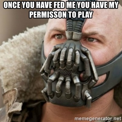 Bane - ONce you have fed me you have my permisson to play