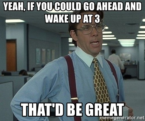 Bill Lumbergh - Yeah, if you could go ahead and wake up at 3 That'd be great