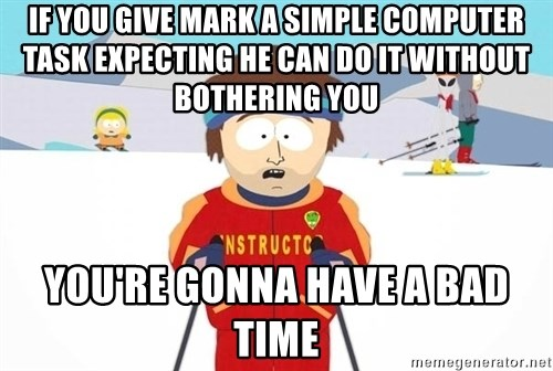 You're gonna have a bad time - if you give mark a simple computer task expecting he can do it without bothering you you're gonna have a bad time