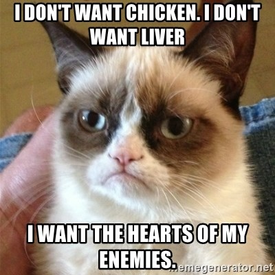 Grumpy Cat  - I don't want chickEn. I don't want liver I want the hearts oF my enemies.