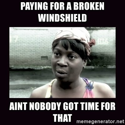 AINT NOBODY GOT TIME FOR  - Paying for a broken windshield  Aint nobody got time for that