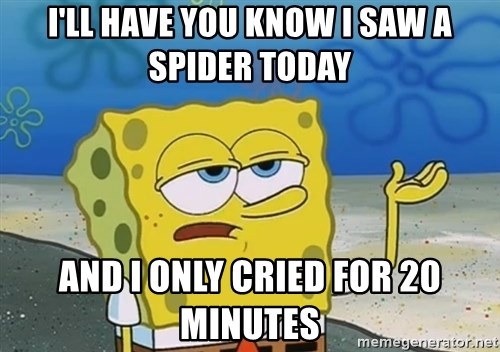 I'll have you know Spongebob - I'll have you know I saw a spider today and I only cried for 20 minutes