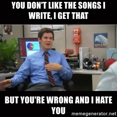 You're wrong and I hate you - You don't like the songs i write, i get that but you're wrong and i hate you