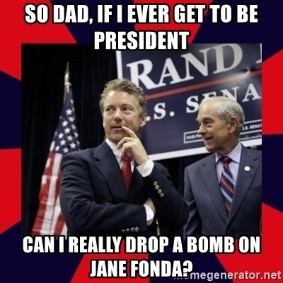 Rand Paul - So dad, if i ever get to be president can i really drop a bomb on jane fonda?