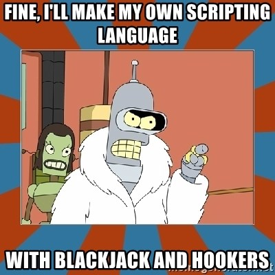 Blackjack and hookers bender - Fine, I'll make my own scripting language with blackjack and hookers