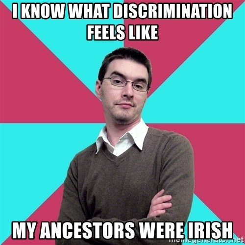 Privilege Denying Dude - I know what discrimination feels like My ancestors were irish