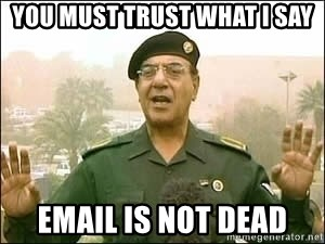 Baghdad Bob - you must trust what i say email is not dead