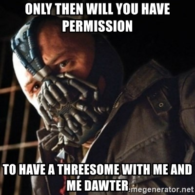 Only then you have my permission to die - ONLY THEN WILL YOU HAVE PERMISSION TO HAVE A THREESOME WITH ME AND ME DAWTER