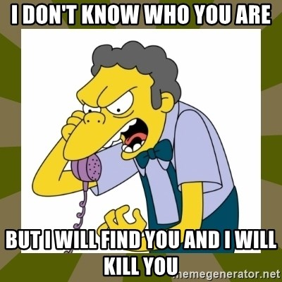Moe Szyslak - I don't know who you are But i will find you and i will kill you