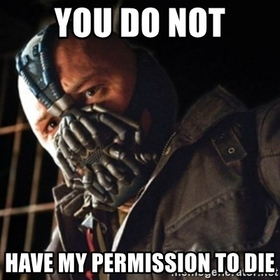Only then you have my permission to die - YOU DO NOT HAVE MY PERMISSION TO DIE