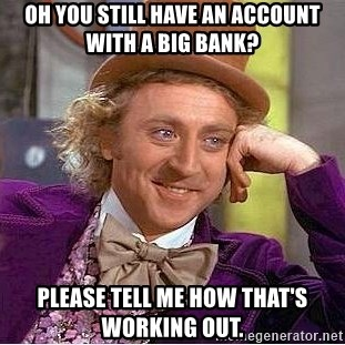 Willy Wonka - oh you still have an account with a big bank? please tell me how that's working out.