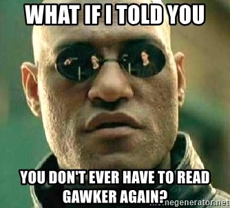 What if I told you / Matrix Morpheus - What if I told you You don't EVER have to READ gawker again?