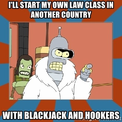 Blackjack and hookers bender - i'll start my own law class in another country with blackjack and hookers