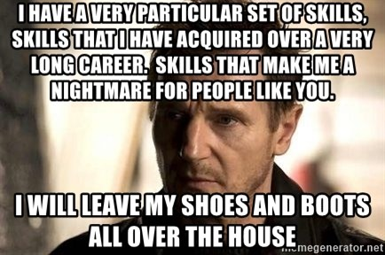 Liam Neeson meme - i have a very particular set of skills, skills that i have acquired over a very long career.  Skills that make me a nightmare for people like you. i will leave my shoes and boots all over the house