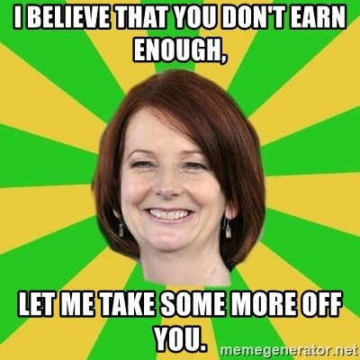 Julia Gillard - I BELIEVE THAT YOU DON'T EARN ENOUGH, LET ME TAKE SOME MORE OFF YOU.