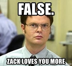 Dwight Shrute - FALSE. ZACK LOVES YOU MORE
