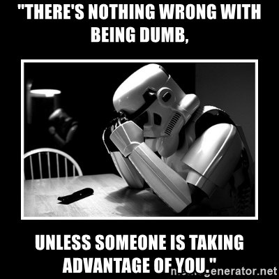 """Sad Trooper - """"There's nothing wrong with being dumb, unless someone is taking advantage of you."""""""