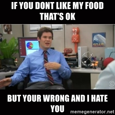 You're wrong and I hate you - If you dOnt like my food That's ok But your wrong and I hate you