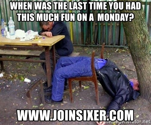 drunk - when was the last time you had this much fun on a  monday? www.joinsixer.com