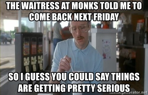 so i guess you could say things are getting pretty serious - The waitress at Monks told me to come back next friday So I guess you could say things are getting pretty serious
