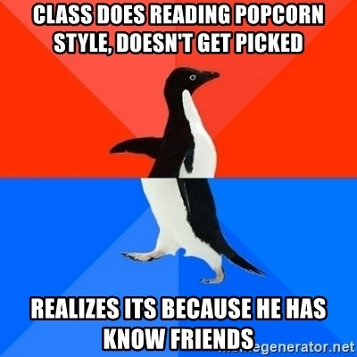 Socially Awesome Awkward Penguin - Class does reading popcorn style, doesn't get picked realizes its because he has know friends