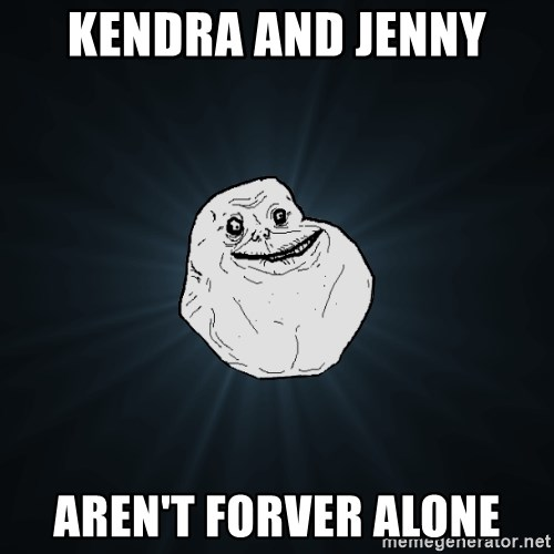 Forever Alone - Kendra and Jenny aren't forver alone