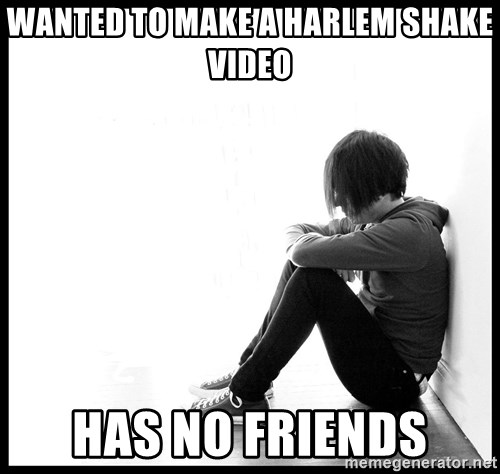 First World Problems - WANTED TO MAKE A HARLEM SHAKE VIDEO HAS NO FRIENDS